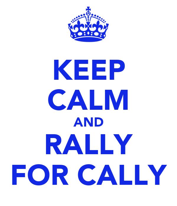 KEEP CALM AND RALLY FOR CALLY