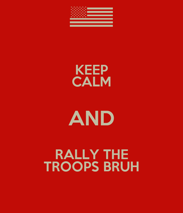 KEEP CALM AND RALLY THE TROOPS BRUH