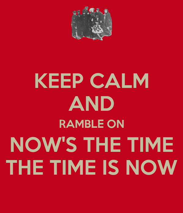 KEEP CALM AND RAMBLE ON NOW'S THE TIME THE TIME IS NOW
