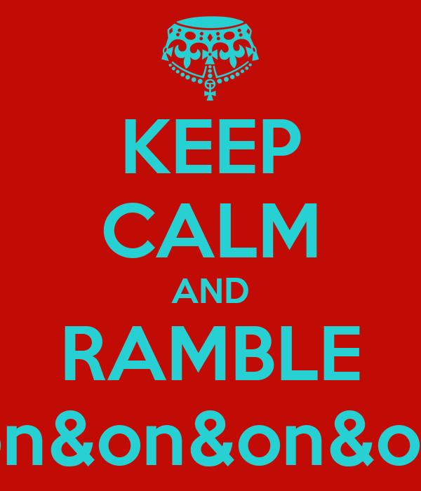 KEEP CALM AND RAMBLE on&on&on&on
