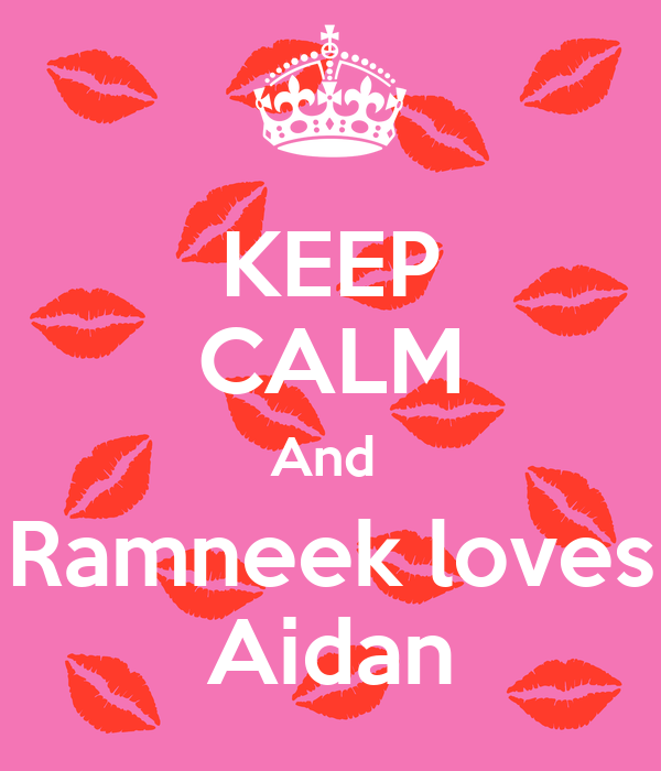 KEEP CALM And  Ramneek loves Aidan