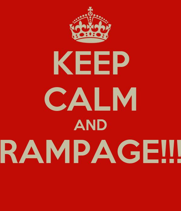 KEEP CALM AND RAMPAGE!!!