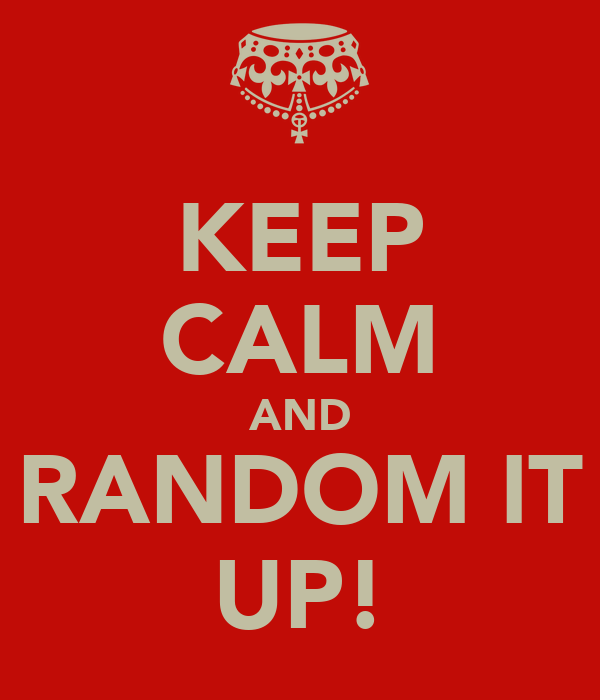 KEEP CALM AND RANDOM IT UP!