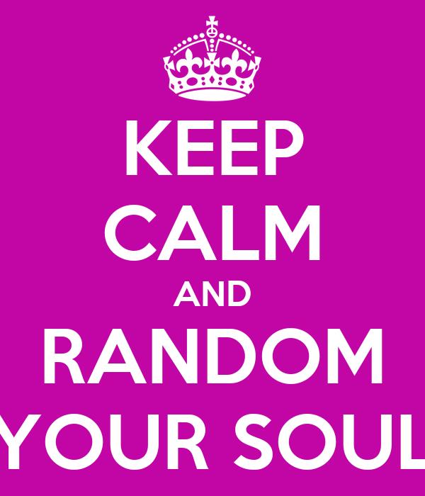 KEEP CALM AND RANDOM YOUR SOUL
