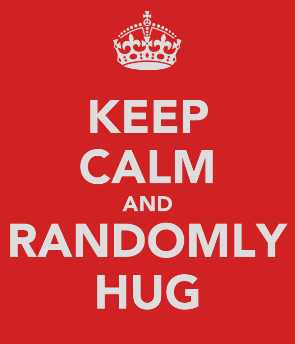 KEEP CALM AND RANDOMLY HUG