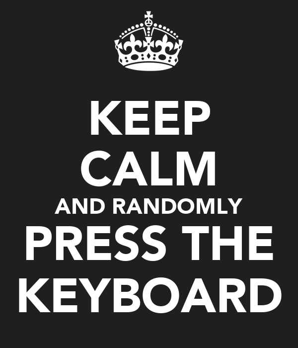 KEEP CALM AND RANDOMLY PRESS THE KEYBOARD