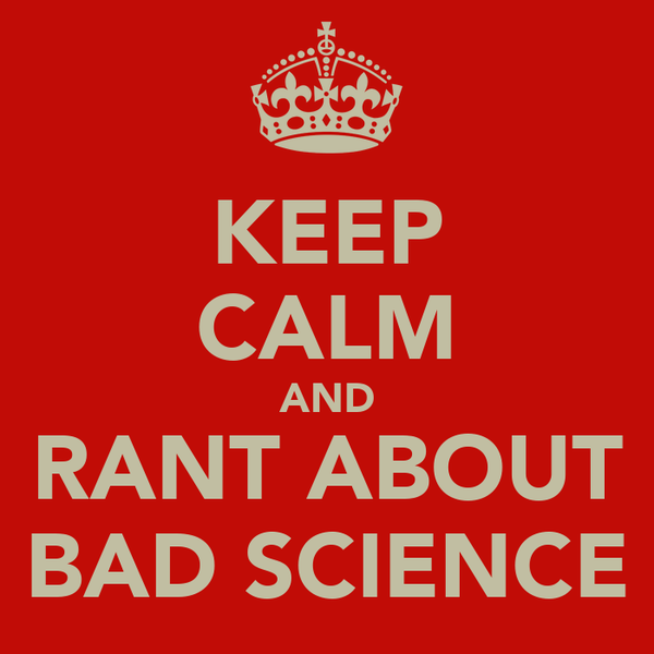 KEEP CALM AND RANT ABOUT BAD SCIENCE