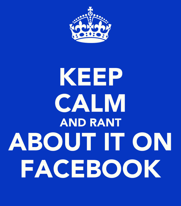 KEEP CALM AND RANT ABOUT IT ON FACEBOOK