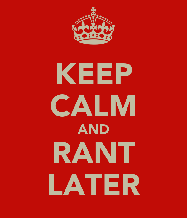 KEEP CALM AND RANT LATER