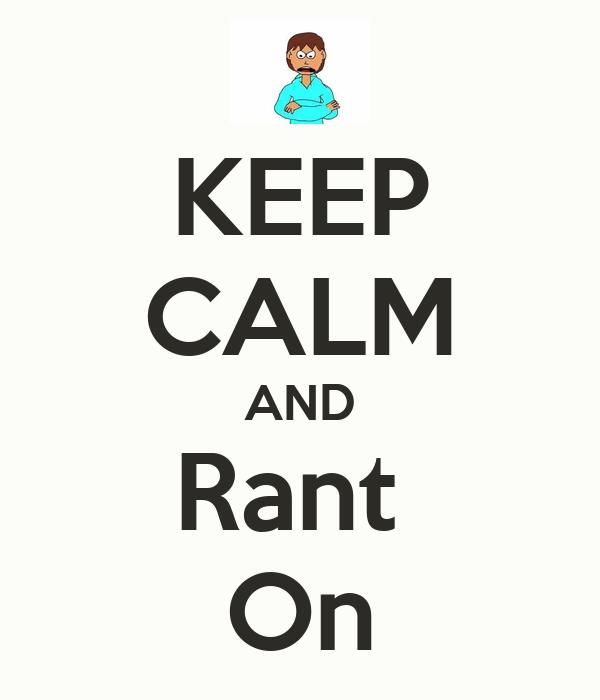 KEEP CALM AND Rant  On
