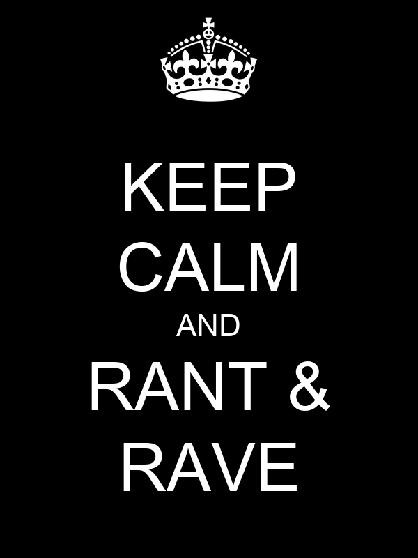 KEEP CALM AND RANT & RAVE
