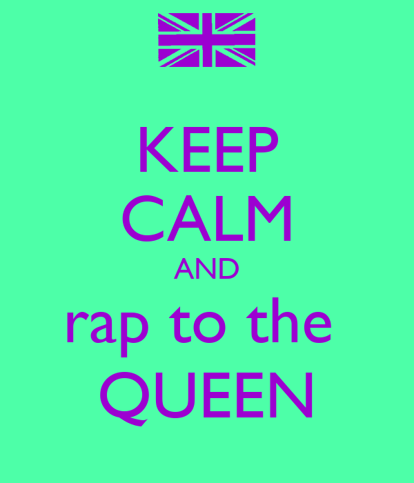 KEEP CALM AND rap to the  QUEEN