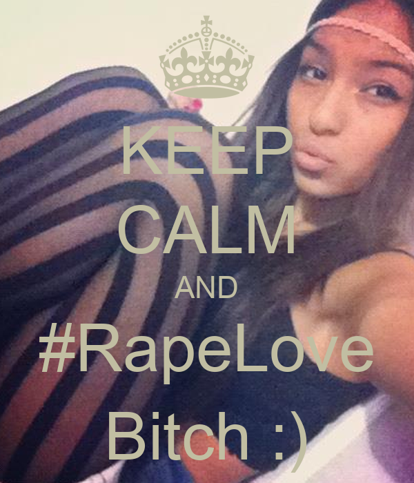 KEEP CALM AND #RapeLove Bitch :)
