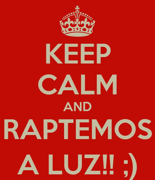 KEEP CALM AND RAPTEMOS A LUZ!! ;)