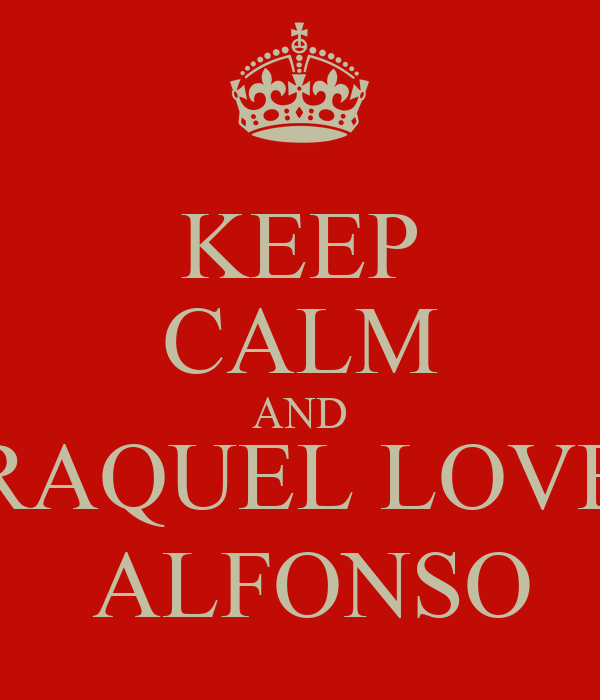 KEEP CALM AND RAQUEL LOVE  ALFONSO