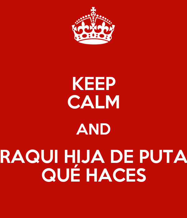 KEEP CALM AND RAQUI HIJA DE PUTA QUÉ HACES