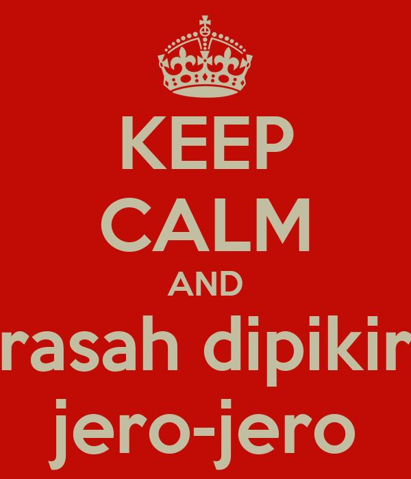 KEEP CALM AND rasah dipikir jero-jero