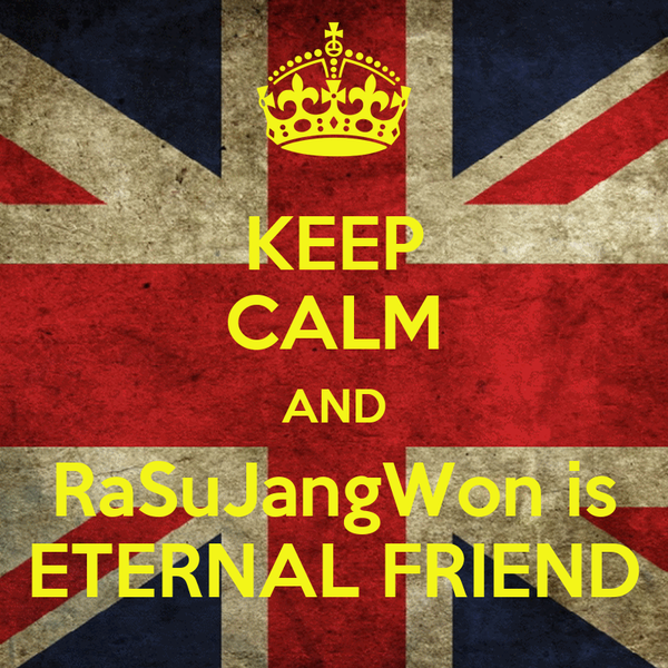 KEEP CALM AND RaSuJangWon is ETERNAL FRIEND
