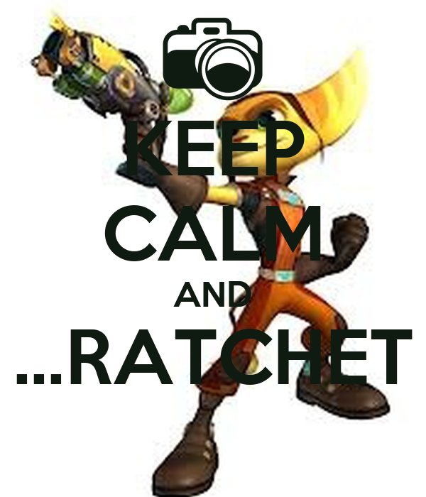 KEEP CALM AND …RATCHET