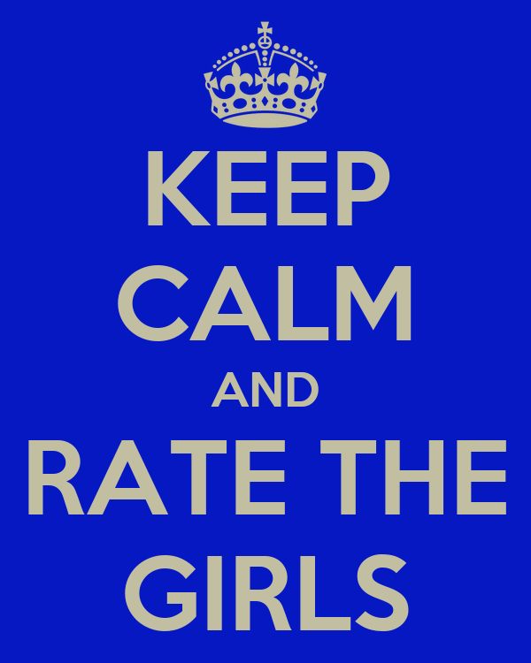 KEEP CALM AND RATE THE GIRLS