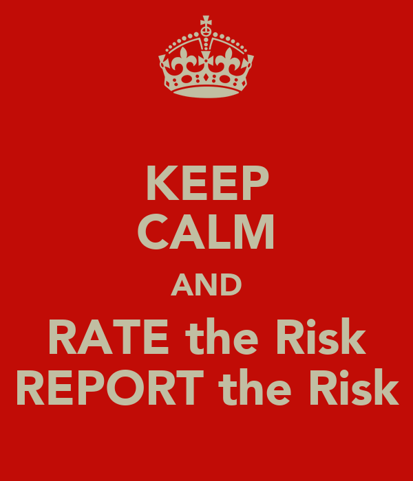 KEEP CALM AND RATE the Risk REPORT the Risk