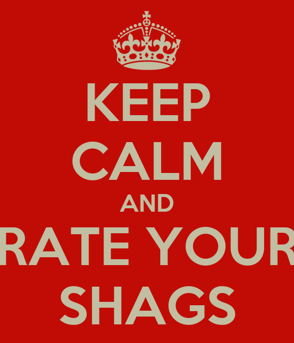 KEEP CALM AND RATE YOUR SHAGS
