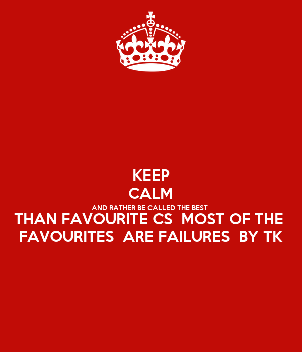 KEEP CALM AND RATHER BE CALLED THE BEST  THAN FAVOURITE CS  MOST OF THE  FAVOURITES  ARE FAILURES  BY TK