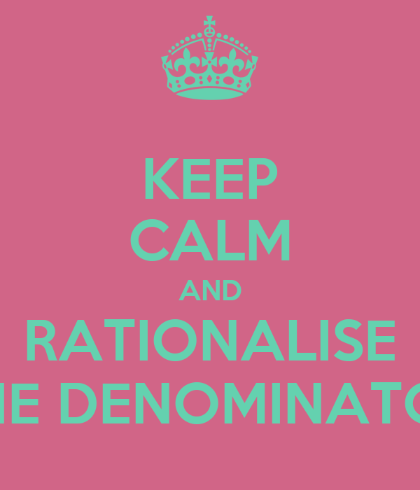 KEEP CALM AND RATIONALISE THE DENOMINATOR