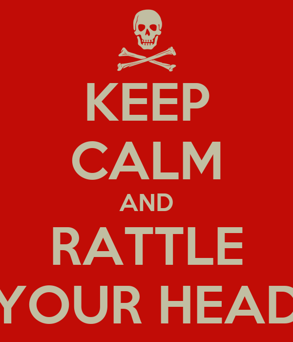 KEEP CALM AND RATTLE YOUR HEAD