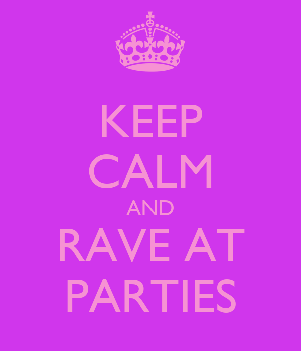 KEEP CALM AND RAVE AT PARTIES