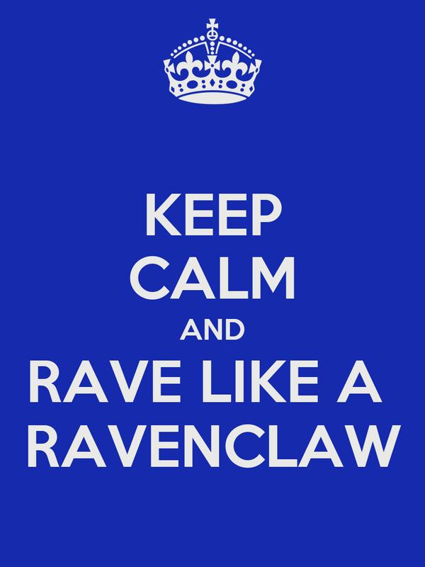 KEEP CALM AND RAVE LIKE A  RAVENCLAW