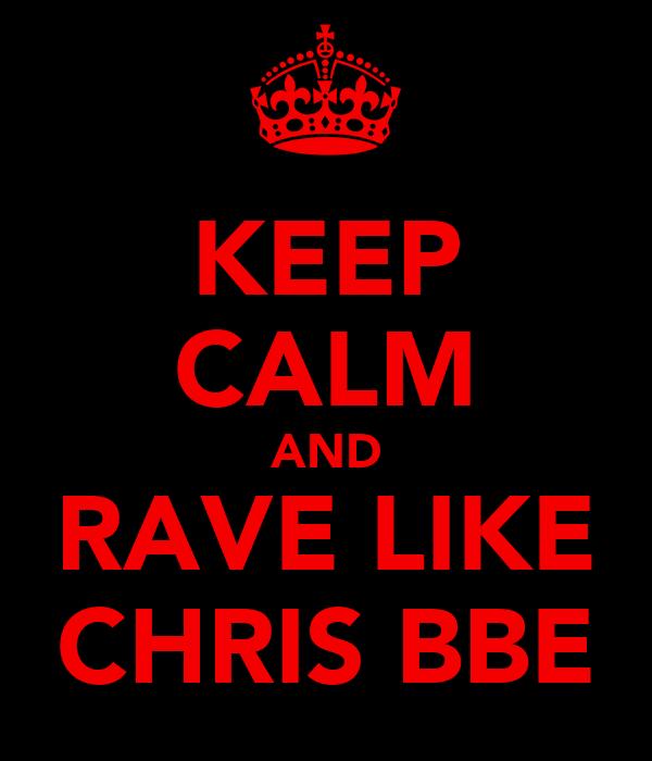 KEEP CALM AND RAVE LIKE CHRIS BBE