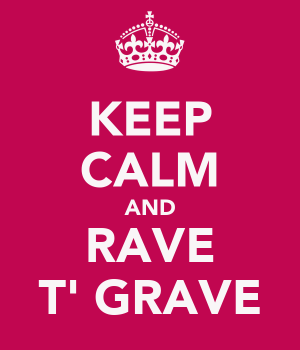 KEEP CALM AND RAVE T' GRAVE