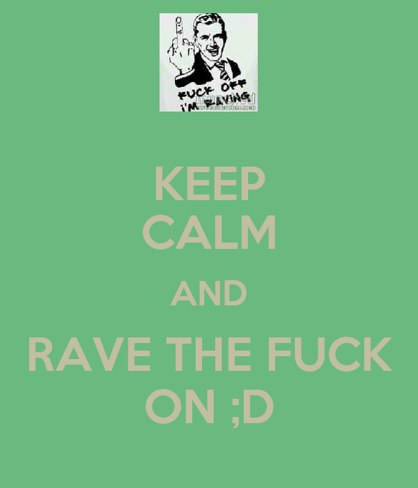 KEEP CALM AND RAVE THE FUCK ON ;D