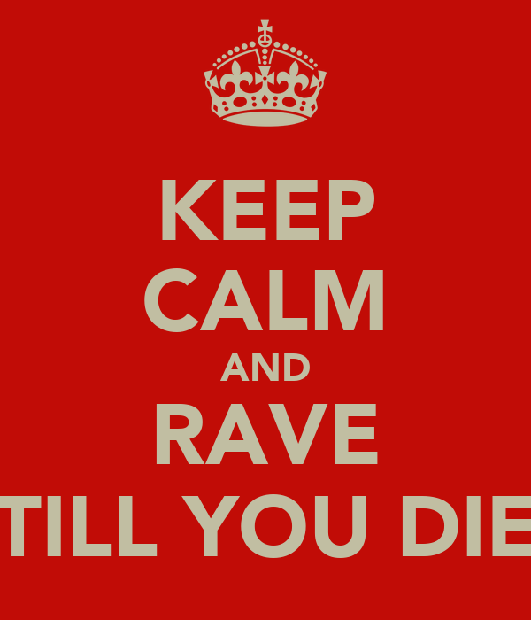 KEEP CALM AND RAVE TILL YOU DIE