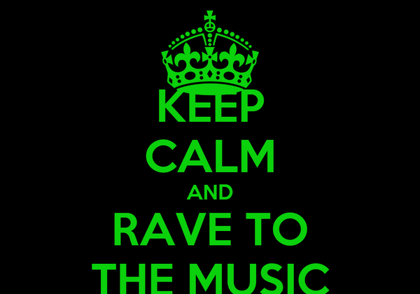 KEEP CALM AND RAVE TO THE MUSIC