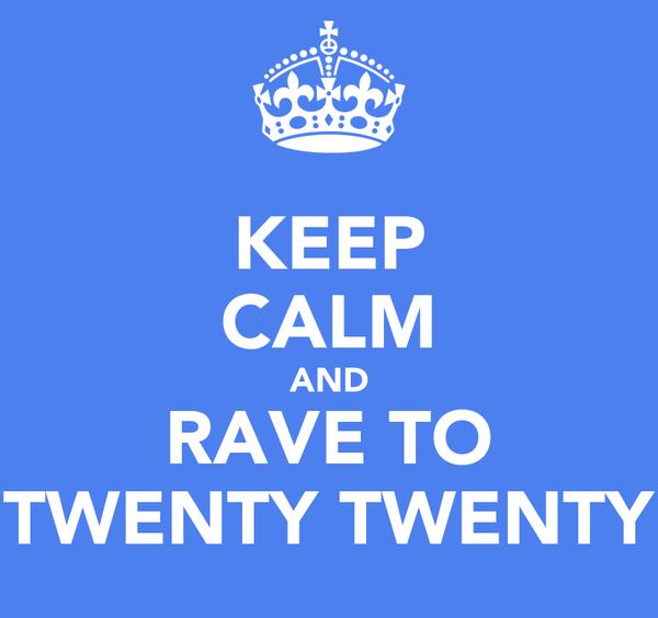 KEEP CALM AND RAVE TO TWENTY TWENTY