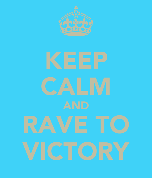 KEEP CALM AND RAVE TO VICTORY