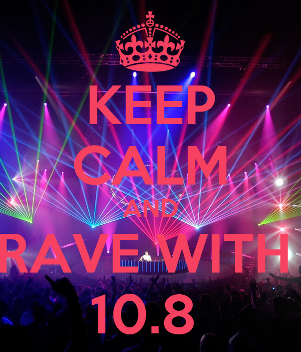 KEEP CALM AND RAVE WITH  10.8