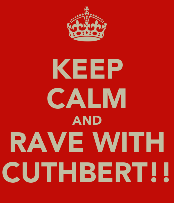 KEEP CALM AND RAVE WITH CUTHBERT!!