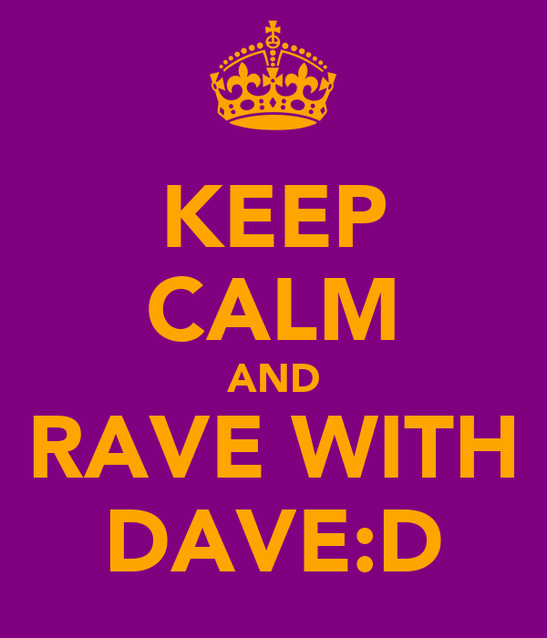 KEEP CALM AND RAVE WITH DAVE:D