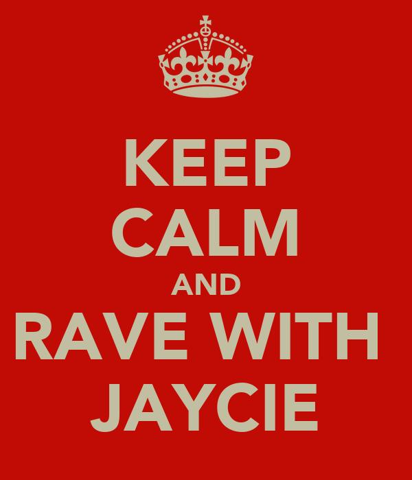 KEEP CALM AND RAVE WITH  JAYCIE