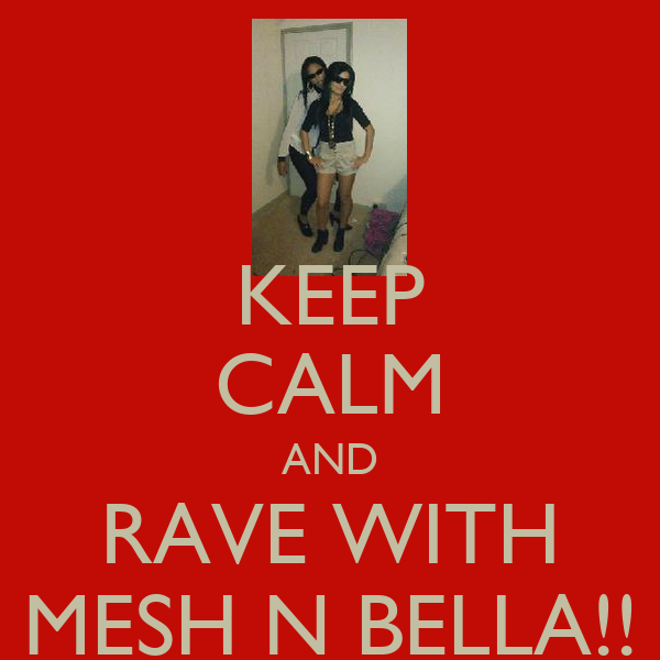 KEEP CALM AND RAVE WITH MESH N BELLA!!