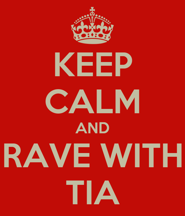 KEEP CALM AND RAVE WITH TIA