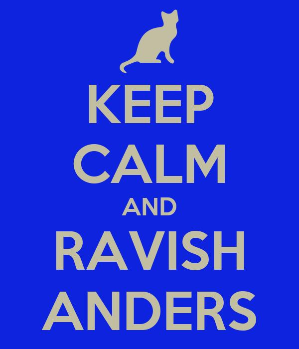 KEEP CALM AND RAVISH ANDERS