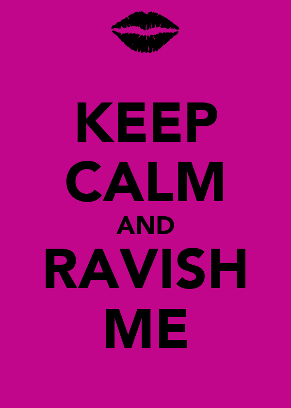 KEEP CALM AND RAVISH ME