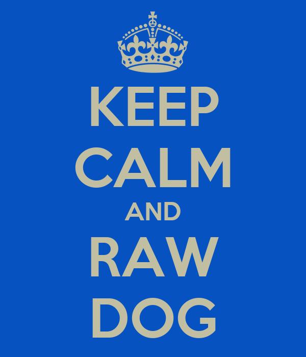 KEEP CALM AND RAW DOG