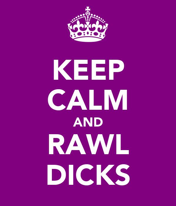 KEEP CALM AND RAWL DICKS