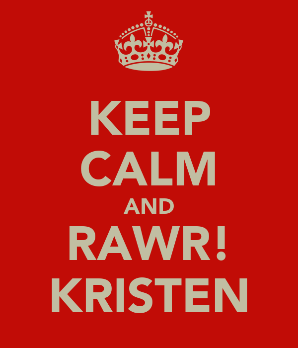 KEEP CALM AND RAWR! KRISTEN