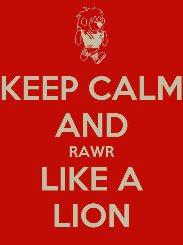 KEEP CALM AND RAWR LIKE A LION